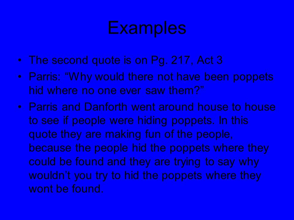 "Examples The second quote is on Pg. 217, Act 3 Parris: ""Why would there not have been poppets hid where no one ever saw them?"" Parris and Danforth wen"