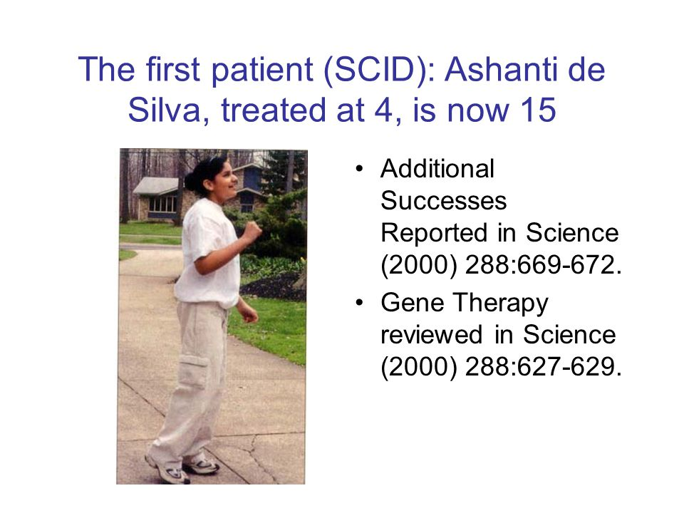 The first patient (SCID): Ashanti de Silva, treated at 4, is now 15 Additional Successes Reported in Science (2000) 288:669-672.