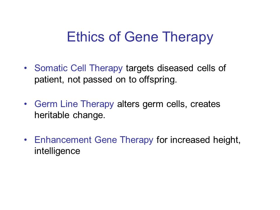 Ethics of Gene Therapy Somatic Cell Therapy targets diseased cells of patient, not passed on to offspring. Germ Line Therapy alters germ cells, create