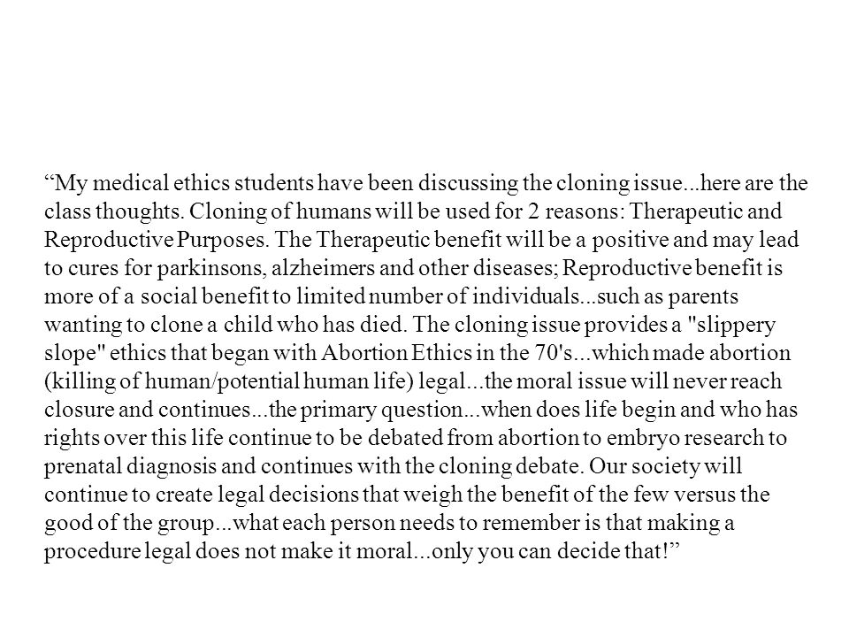 """""""My medical ethics students have been discussing the cloning issue...here are the class thoughts. Cloning of humans will be used for 2 reasons: Therap"""