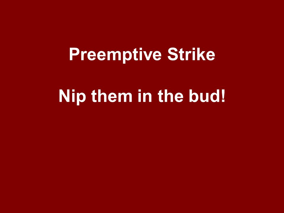 Preemptive Strike Nip them in the bud!