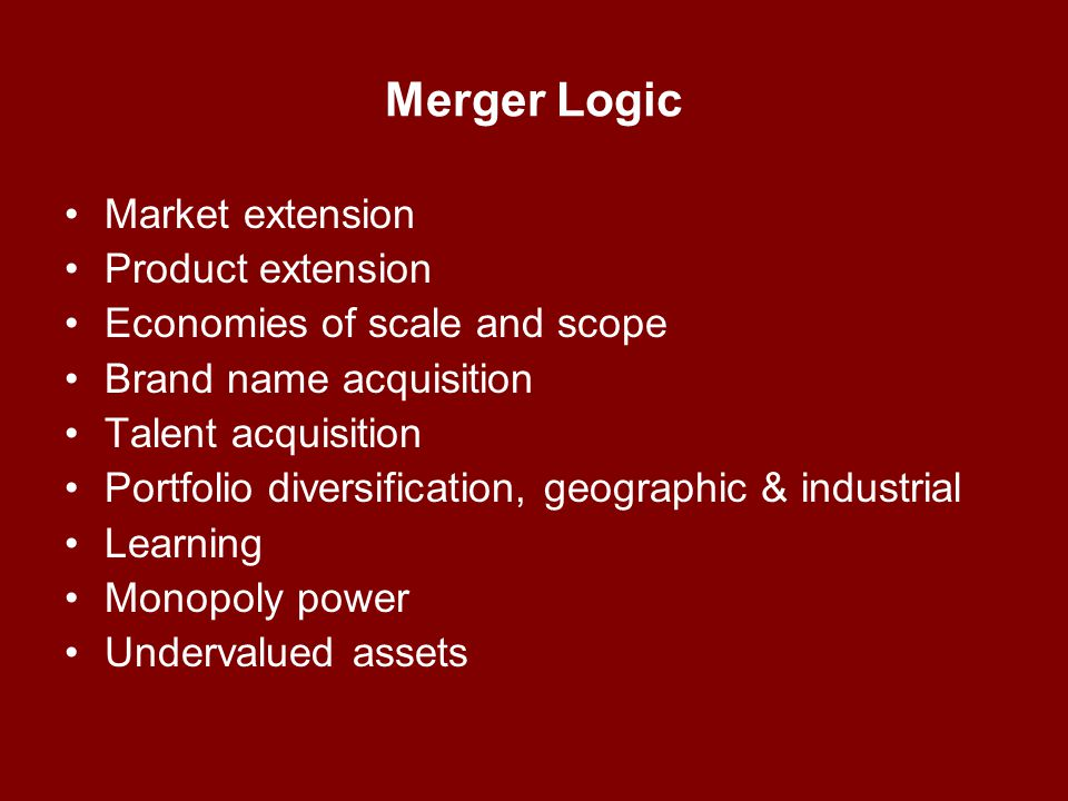 Merger Logic Market extension Product extension Economies of scale and scope Brand name acquisition Talent acquisition Portfolio diversification, geographic & industrial Learning Monopoly power Undervalued assets