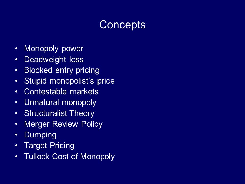 Concepts Monopoly power Deadweight loss Blocked entry pricing Stupid monopolist's price Contestable markets Unnatural monopoly Structuralist Theory Merger Review Policy Dumping Target Pricing Tullock Cost of Monopoly