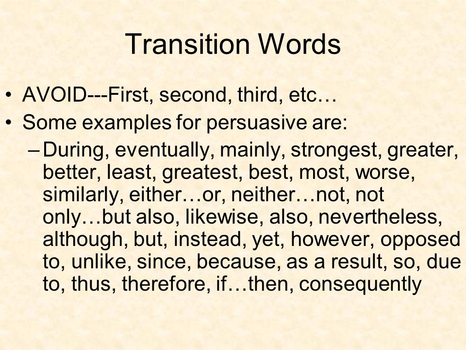 Transition Words AVOID---First, second, third, etc… Some examples for persuasive are: –During, eventually, mainly, strongest, greater, better, least,