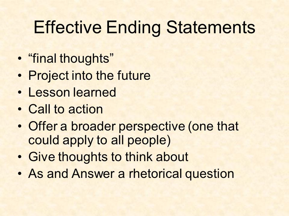 """Effective Ending Statements """"final thoughts"""" Project into the future Lesson learned Call to action Offer a broader perspective (one that could apply t"""