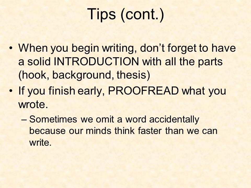 Tips (cont.) When you begin writing, don't forget to have a solid INTRODUCTION with all the parts (hook, background, thesis) If you finish early, PROO