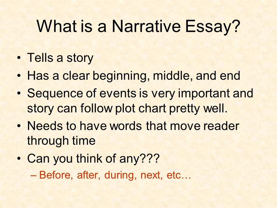 What is a Narrative Essay? Tells a story Has a clear beginning, middle, and end Sequence of events is very important and story can follow plot chart p