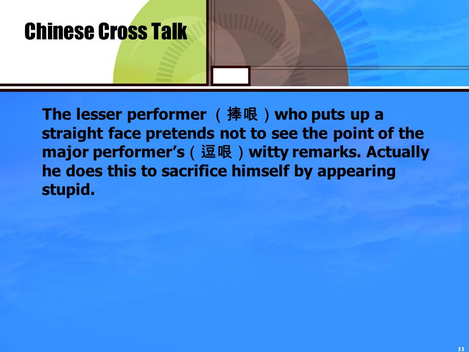 11 Chinese Cross Talk The lesser performer (捧哏) who puts up a straight face pretends not to see the point of the major performer's (逗哏) witty remarks.