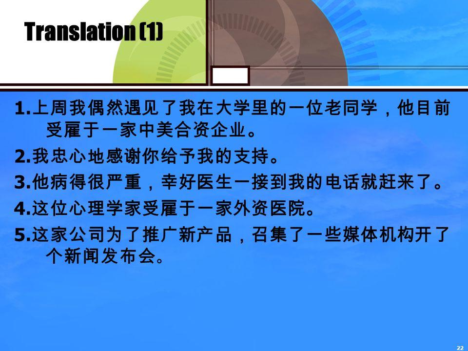 22 Translation (1) 1. 上周我偶然遇见了我在大学里的一位老同学,他目前 受雇于一家中美合资企业。 2.