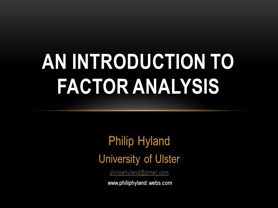 Philip Hyland University of Ulster philipehyland@gmail.com www.philiphyland.webs.com AN INTRODUCTION TO FACTOR ANALYSIS