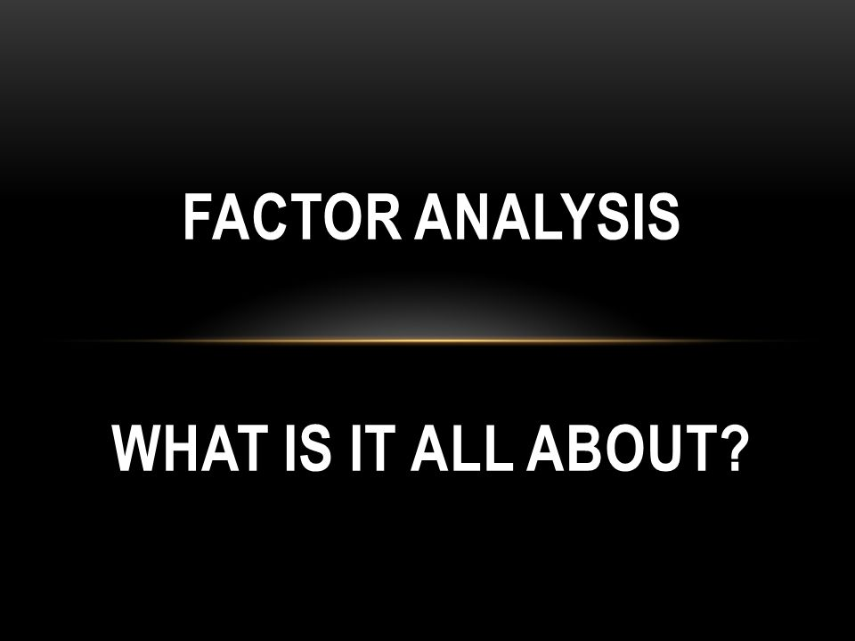 FACTOR ANALYSIS WHAT IS IT ALL ABOUT