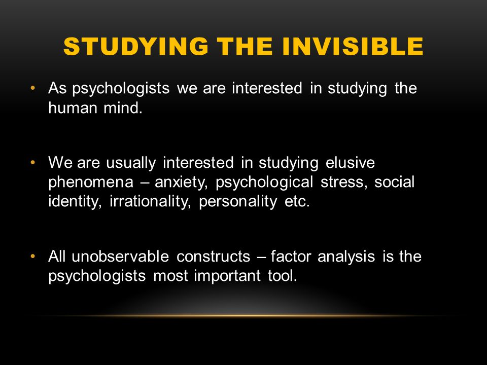 STUDYING THE INVISIBLE As psychologists we are interested in studying the human mind.