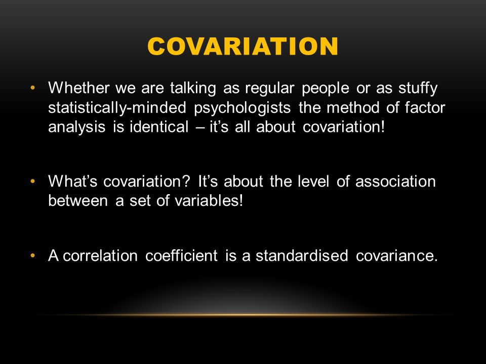 COVARIATION Whether we are talking as regular people or as stuffy statistically-minded psychologists the method of factor analysis is identical – it's all about covariation.