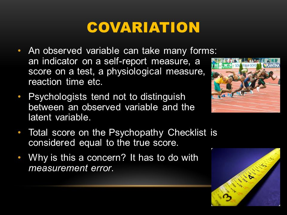 COVARIATION An observed variable can take many forms: an indicator on a self-report measure, a score on a test, a physiological measure, reaction time etc.