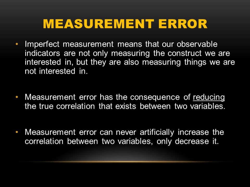 MEASUREMENT ERROR Imperfect measurement means that our observable indicators are not only measuring the construct we are interested in, but they are also measuring things we are not interested in.
