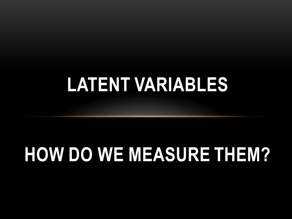 LATENT VARIABLES HOW DO WE MEASURE THEM