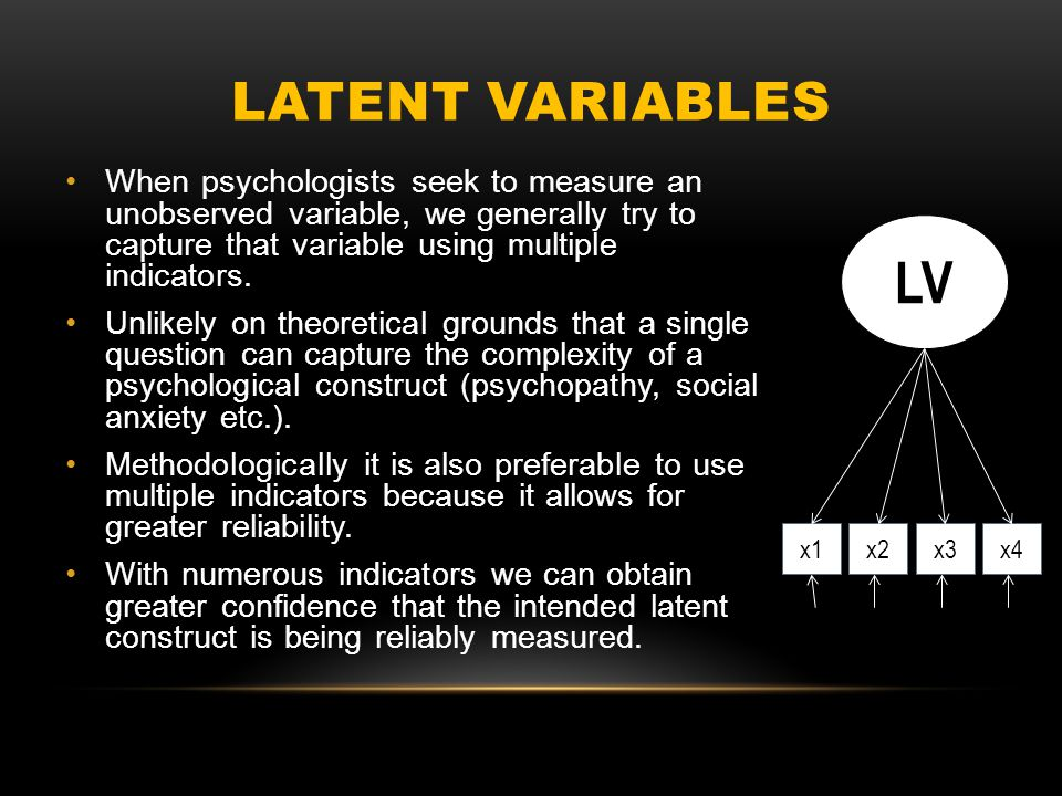 LATENT VARIABLES When psychologists seek to measure an unobserved variable, we generally try to capture that variable using multiple indicators.