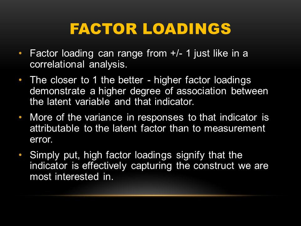 FACTOR LOADINGS Factor loading can range from +/- 1 just like in a correlational analysis.