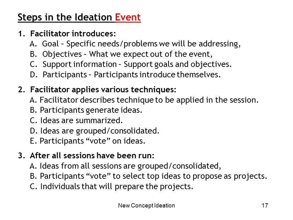 New Concept Ideation17 Steps in the Ideation Event 1. Facilitator introduces: A. Goal – Specific needs/problems we will be addressing, B. Objectives –