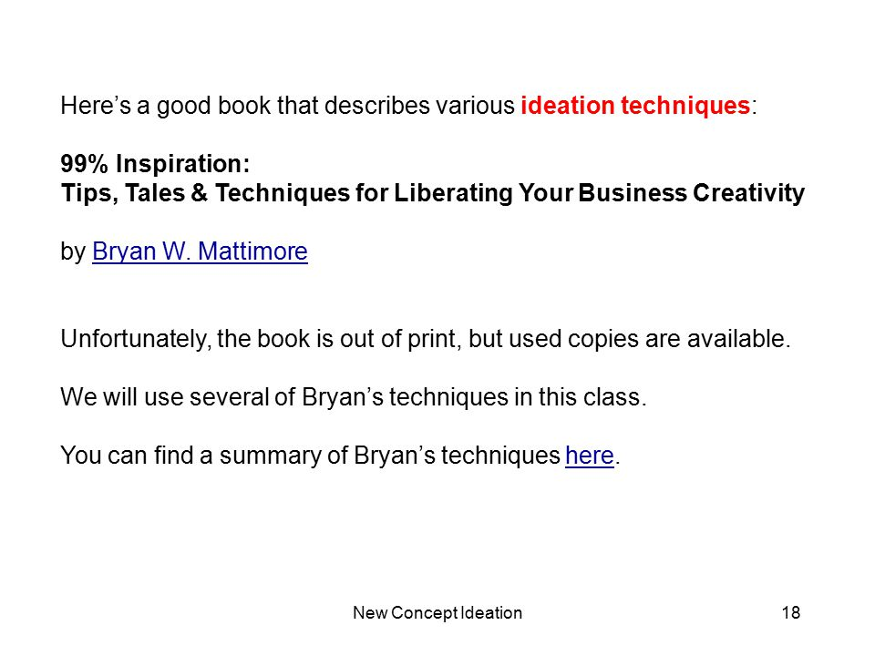 New Concept Ideation18 Here's a good book that describes various ideation techniques: 99% Inspiration: Tips, Tales & Techniques for Liberating Your Bu