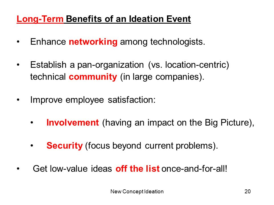 New Concept Ideation20 Long-Term Benefits of an Ideation Event Enhance networking among technologists. Establish a pan-organization (vs. location-cent