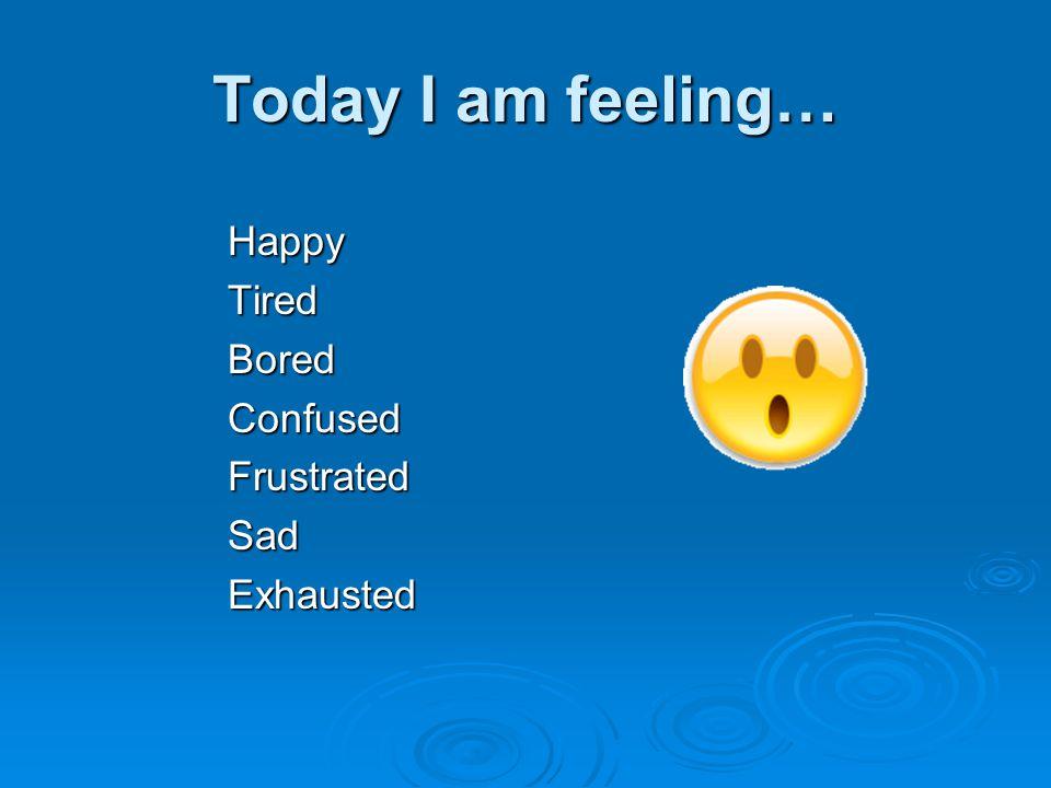Today I am feeling… HappyTiredBoredConfusedFrustratedSadExhausted