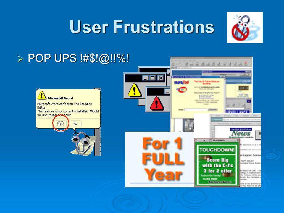 User Frustrations  POP UPS !#$!@!!%!