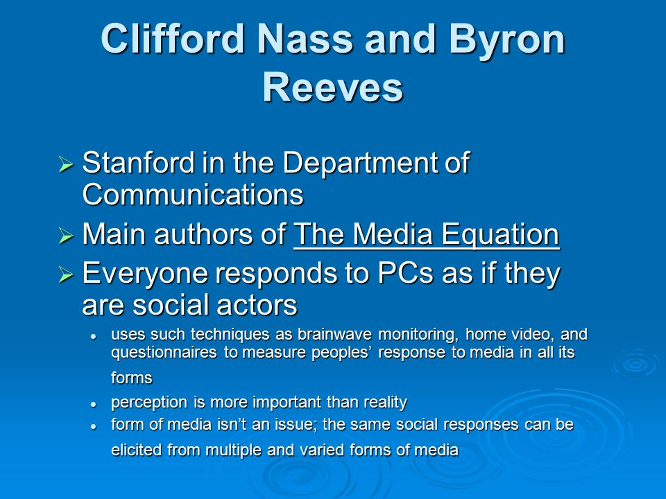 Clifford Nass and Byron Reeves  Stanford in the Department of Communications  Main authors of The Media Equation  Everyone responds to PCs as if they are social actors uses such techniques as brainwave monitoring, home video, and questionnaires to measure peoples' response to media in all its forms uses such techniques as brainwave monitoring, home video, and questionnaires to measure peoples' response to media in all its forms perception is more important than reality perception is more important than reality form of media isn't an issue; the same social responses can be elicited from multiple and varied forms of media form of media isn't an issue; the same social responses can be elicited from multiple and varied forms of media