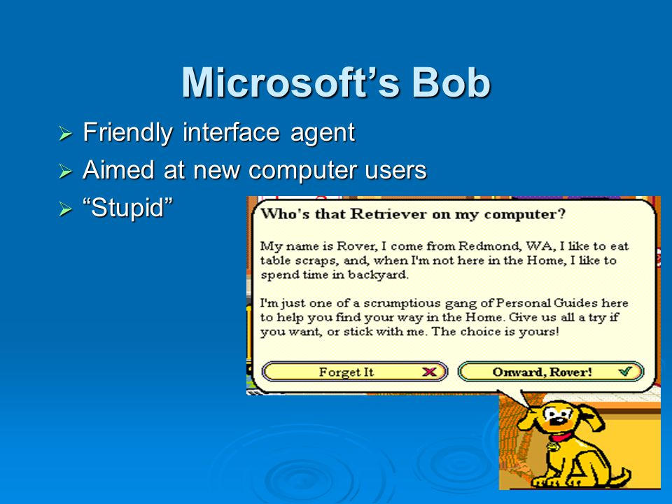 Microsoft's Bob  Friendly interface agent  Aimed at new computer users  Stupid
