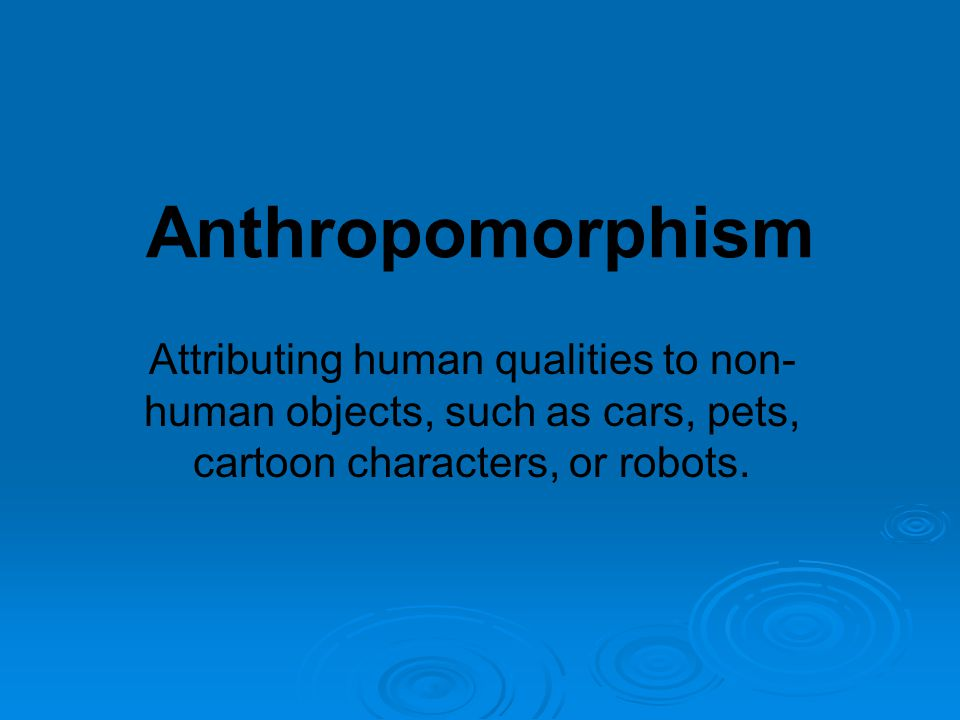 Anthropomorphism Attributing human qualities to non- human objects, such as cars, pets, cartoon characters, or robots.