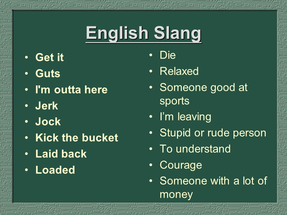 English Slang Get it Guts I m outta here Jerk Jock Kick the bucket Laid back Loaded Die Relaxed Someone good at sports I'm leaving Stupid or rude person To understand Courage Someone with a lot of money