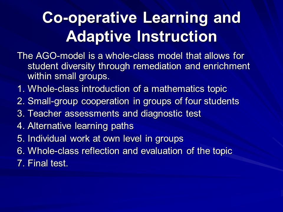 Co-operative Learning and Adaptive Instruction The AGO-model is a whole-class model that allows for student diversity through remediation and enrichment within small groups.
