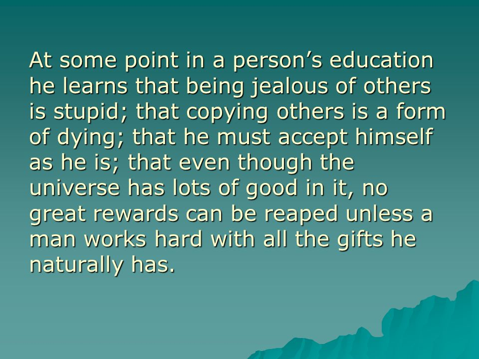 At some point in a person's education he learns that being jealous of others is stupid; that copying others is a form of dying; that he must accept hi