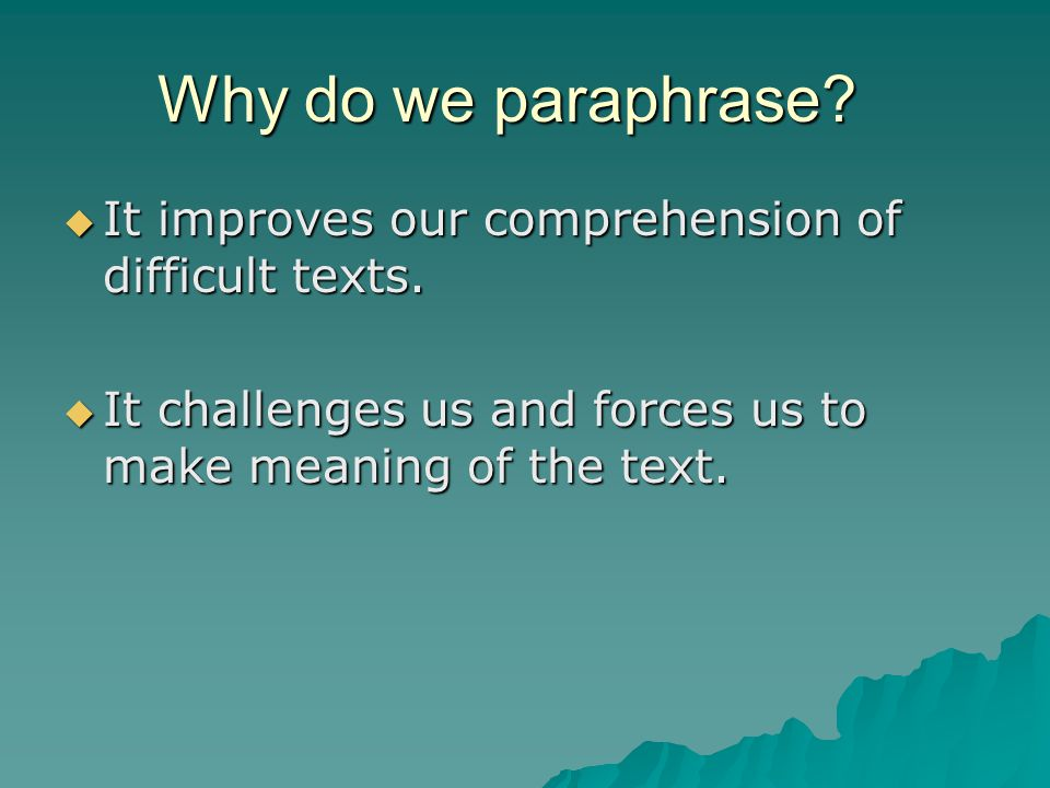 Why do we paraphrase.  It improves our comprehension of difficult texts.
