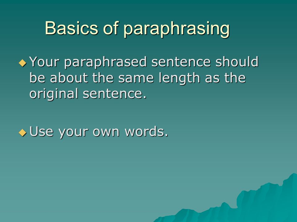 Basics of paraphrasing  Your paraphrased sentence should be about the same length as the original sentence.  Use your own words.