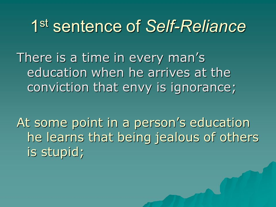 1 st sentence of Self-Reliance There is a time in every man's education when he arrives at the conviction that envy is ignorance; At some point in a p