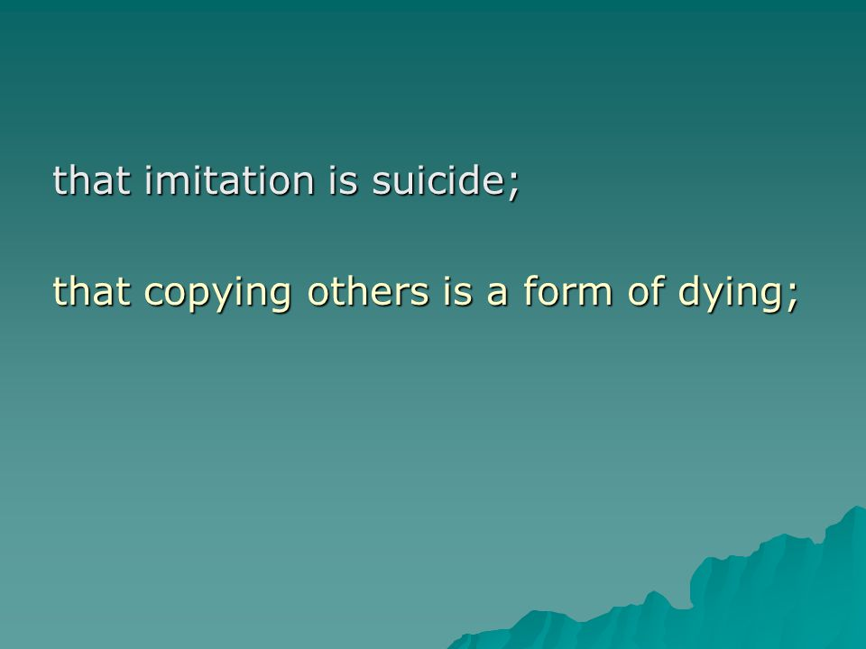 that imitation is suicide; that copying others is a form of dying;