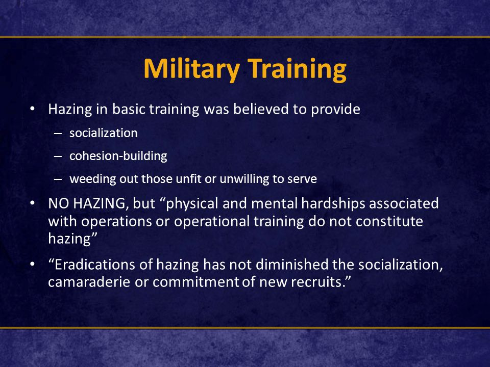 Military Training Hazing in basic training was believed to provide – socialization – cohesion-building – weeding out those unfit or unwilling to serve NO HAZING, but physical and mental hardships associated with operations or operational training do not constitute hazing Eradications of hazing has not diminished the socialization, camaraderie or commitment of new recruits.