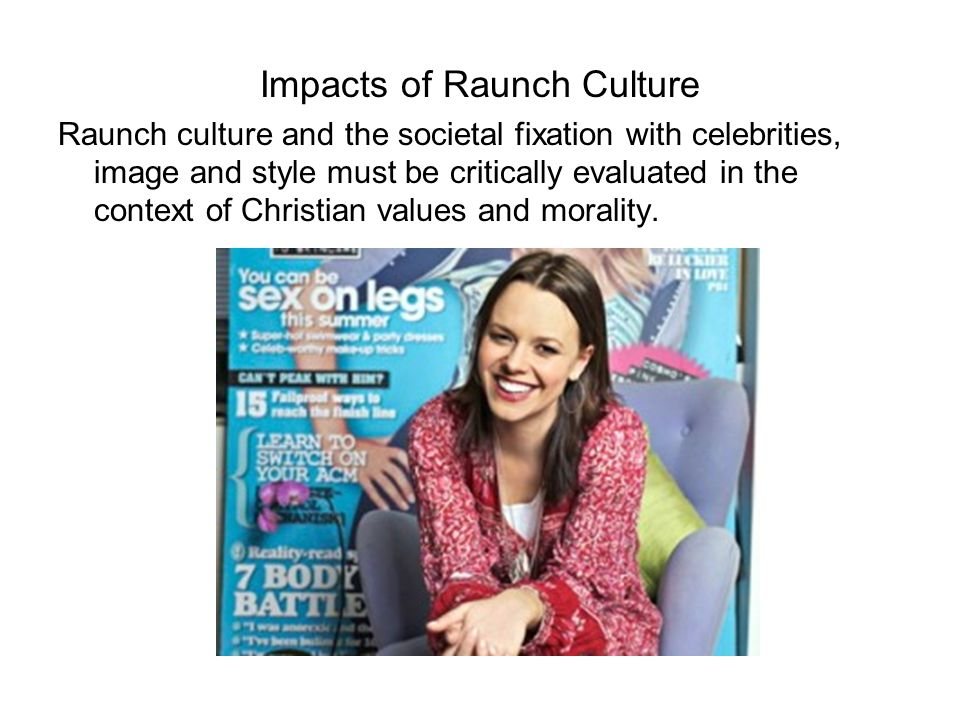 Impacts of Raunch Culture Raunch culture and the societal fixation with celebrities, image and style must be critically evaluated in the context of Christian values and morality.