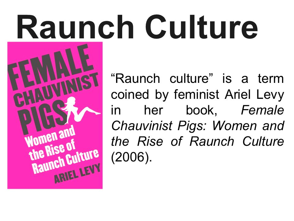 Raunch culture is a term coined by feminist Ariel Levy in her book, Female Chauvinist Pigs: Women and the Rise of Raunch Culture (2006).