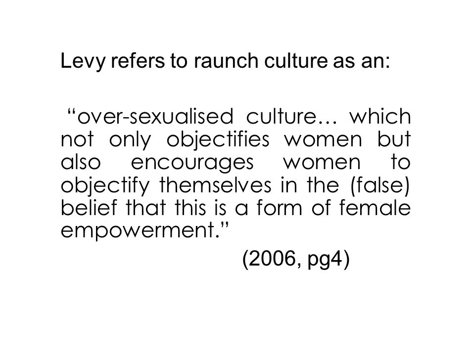 Levy refers to raunch culture as an: over-sexualised culture… which not only objectifies women but also encourages women to objectify themselves in the (false) belief that this is a form of female empowerment. (2006, pg4)