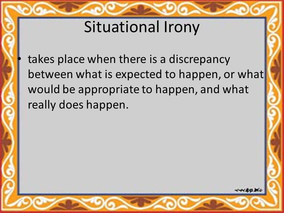 Situational Irony takes place when there is a discrepancy between what is expected to happen, or what would be appropriate to happen, and what really does happen.