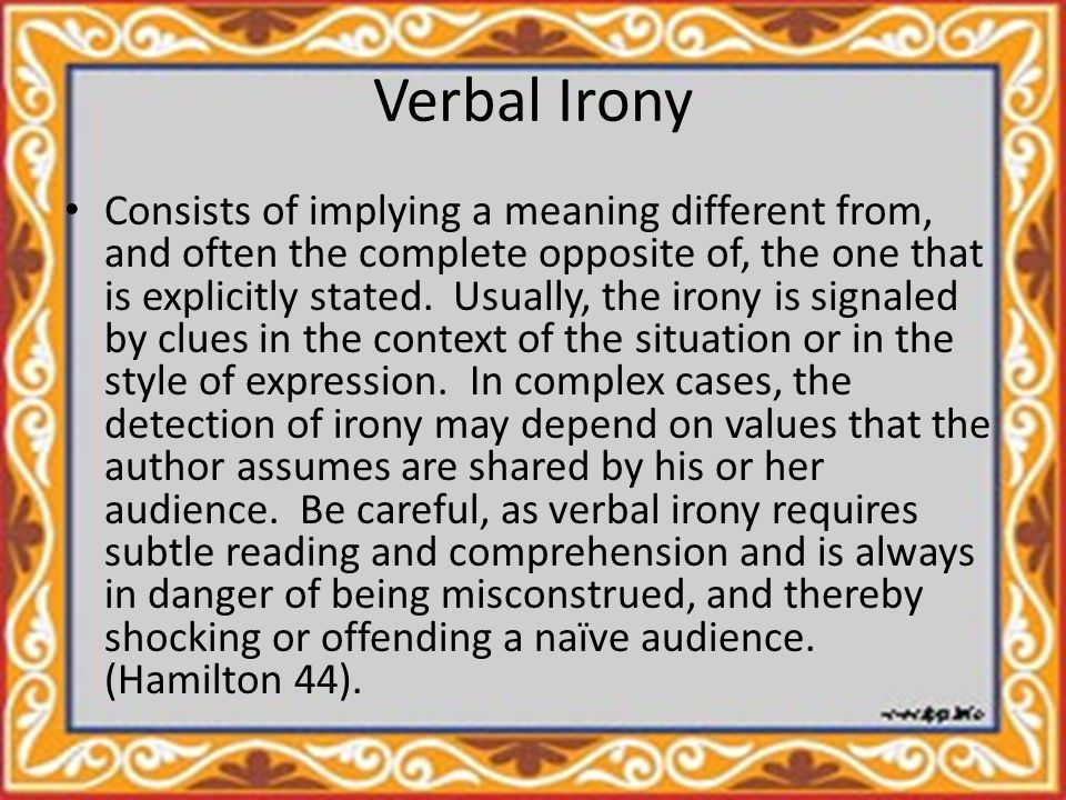 Verbal Irony Consists of implying a meaning different from, and often the complete opposite of, the one that is explicitly stated.