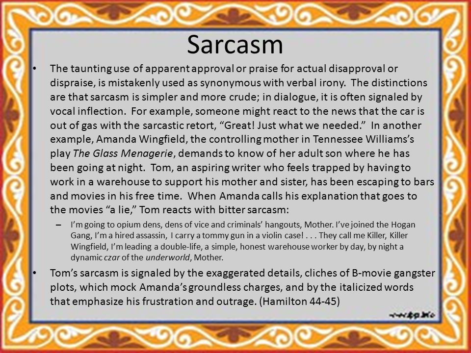 Sarcasm The taunting use of apparent approval or praise for actual disapproval or dispraise, is mistakenly used as synonymous with verbal irony.