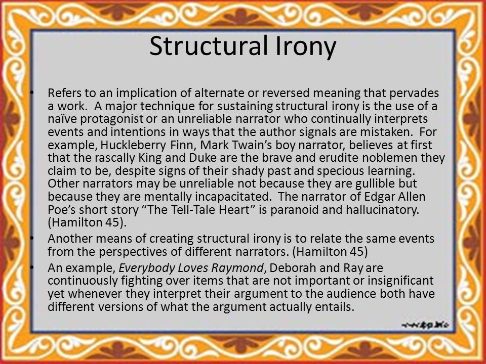 Dramatic Irony Occurs when the audience is privy to knowledge that one or more of the characters lacks.