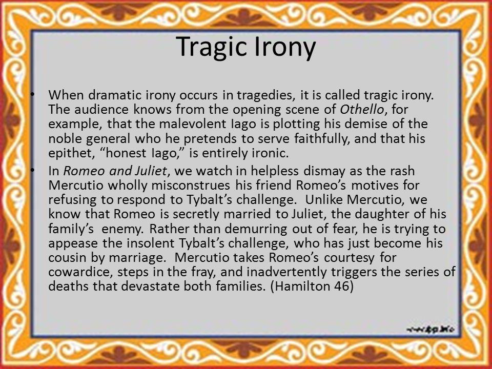 Tragic Irony When dramatic irony occurs in tragedies, it is called tragic irony.