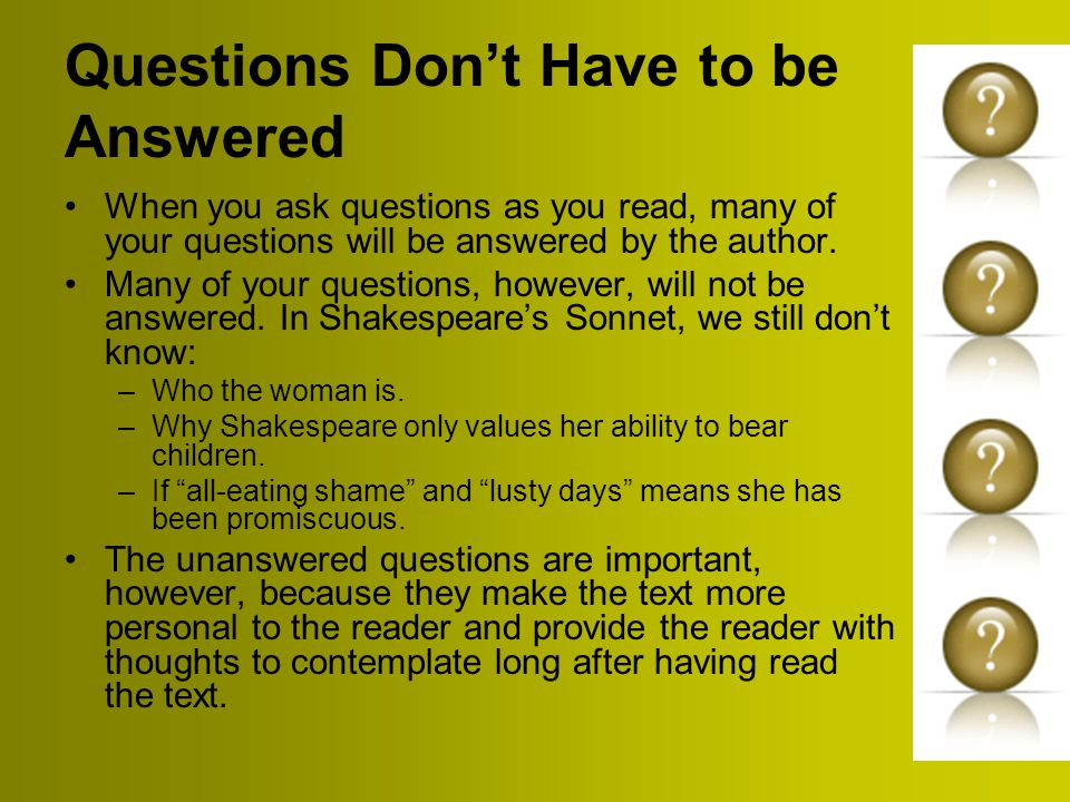 Questions Don't Have to be Answered When you ask questions as you read, many of your questions will be answered by the author.
