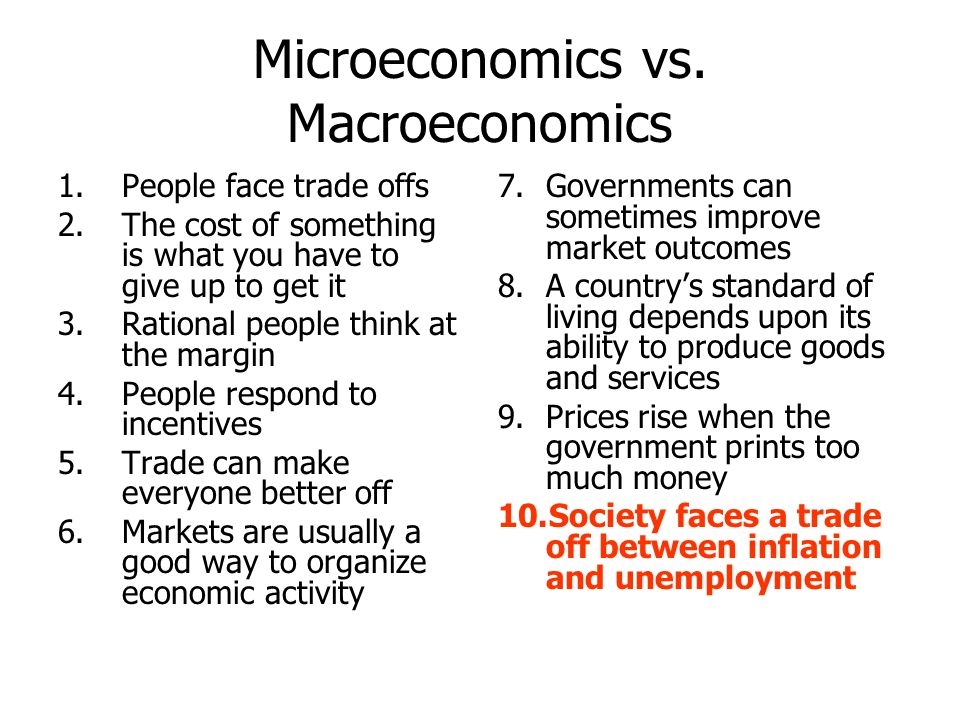 Microeconomics vs. Macroeconomics 1.People face trade offs 2.The cost of something is what you have to give up to get it 3.Rational people think at th