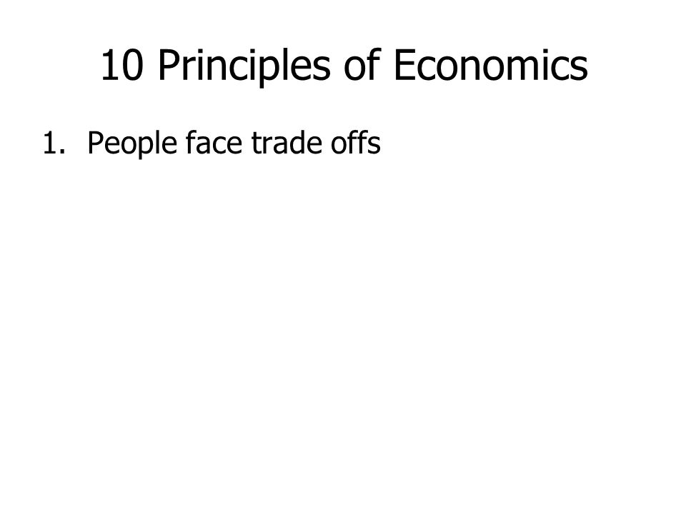 10 Principles of Economics 1.People face trade offs