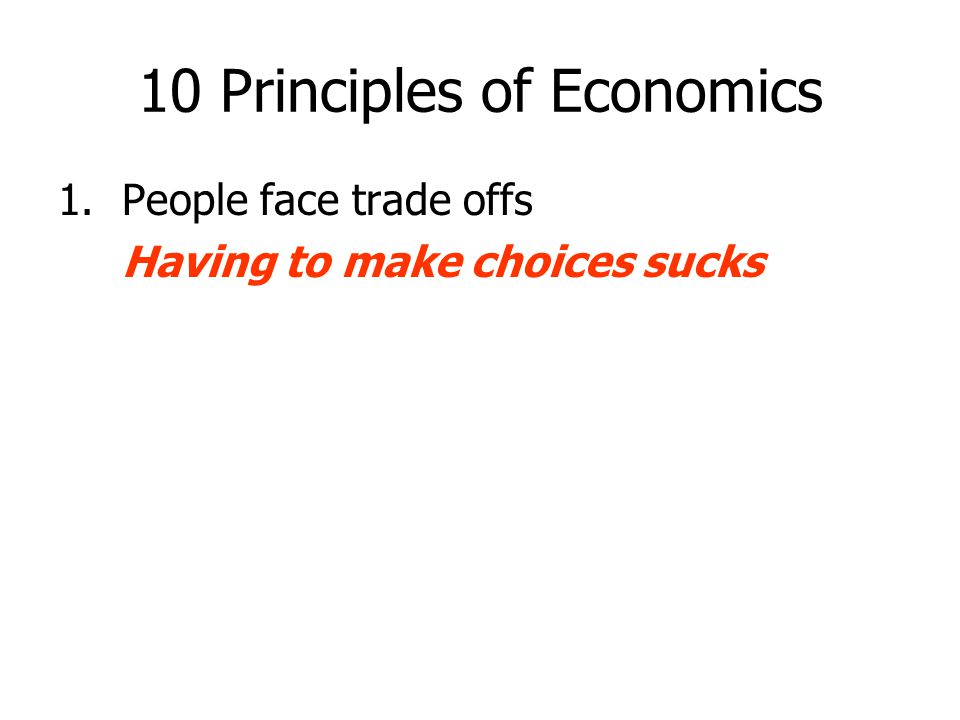10 Principles of Economics 1.People face trade offs Having to make choices sucks